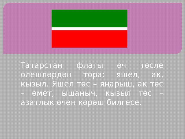 Татарстан флагы өч төсле өлешләрдән тора: яшел, ак, кызыл. Яшел төс – яңарыш,...
