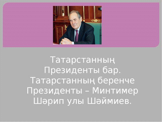 Татарстанның Президенты бар. Татарстанның беренче Президенты – Минтимер Шәрип...