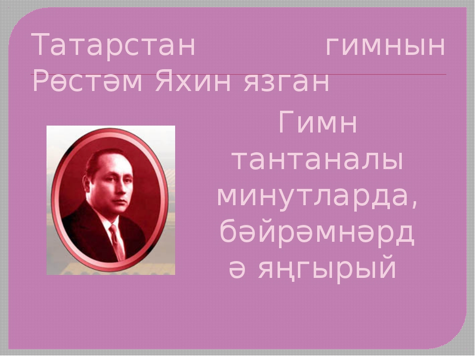 Татарстан гимнын Рөстәм Яхин язган Гимн тантаналы минутларда, бәйрәмнәрдә яңг...