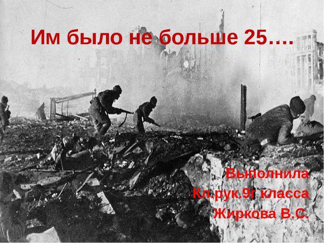 Им было не больше 25…. Выполнила Кл.рук.9г класса Жиркова В.С.