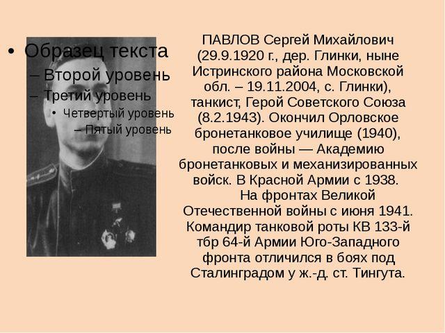 ПАВЛОВ Сергей Михайлович (29.9.1920 г., дер. Глинки, ныне Истринского района...