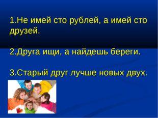1.Не имей сто рублей, а имей сто друзей. 2.Друга ищи, а найдешь береги. 3.Ста