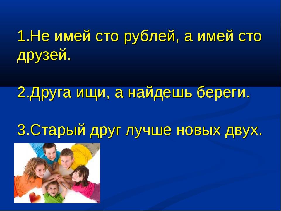 1.Не имей сто рублей, а имей сто друзей. 2.Друга ищи, а найдешь береги. 3.Ста...
