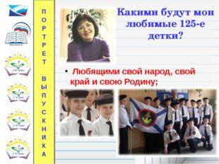 Какими будут мои любимые 125-е детки? Любящими свой народ, свой край и свою Р