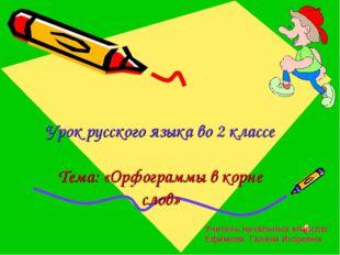 Урок русского языка во 2 классе Тема: «Орфограммы в корне слов» Учитель нача