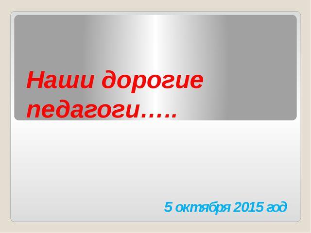 Наши дорогие педагоги….. 5 октября 2015 год