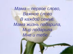 Мама – первое слово, Важное слово В каждой семье. Мама жизнь подарила, Мир по