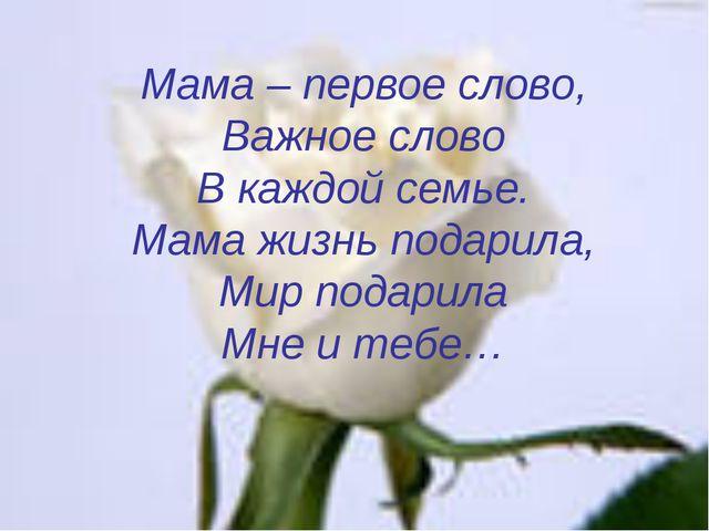 Мама – первое слово, Важное слово В каждой семье. Мама жизнь подарила, Мир по...