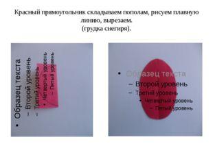Красный прямоугольник складываем пополам, рисуем плавную линию, вырезаем. (гр