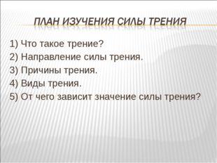 1) Что такое трение? 2) Направление силы трения. 3) Причины трения. 4) Виды т