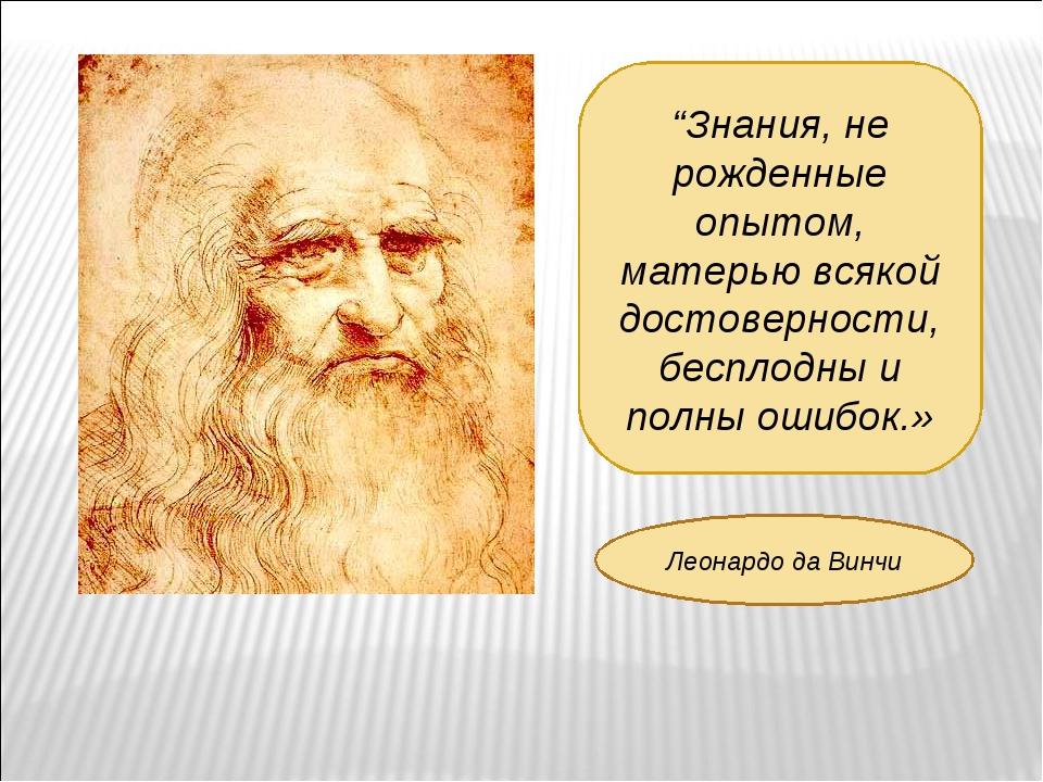 """""""Знания, не рожденные опытом, матерью всякой достоверности, бесплодны и полны..."""
