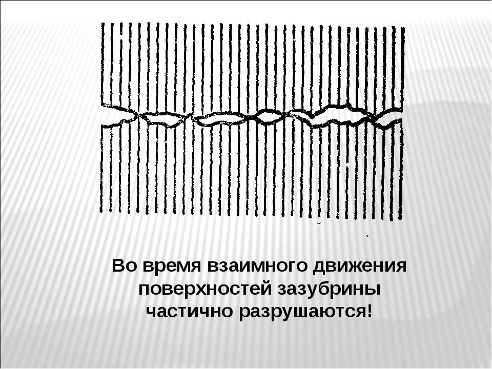 Во время взаимного движения поверхностей зазубрины частично разрушаются!