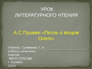 УРОК ЛИТЕРАТУРНОГО ЧТЕНИЯ А.С.Пушкин «Песнь о вещем Олеге» Учитель: Сулименк