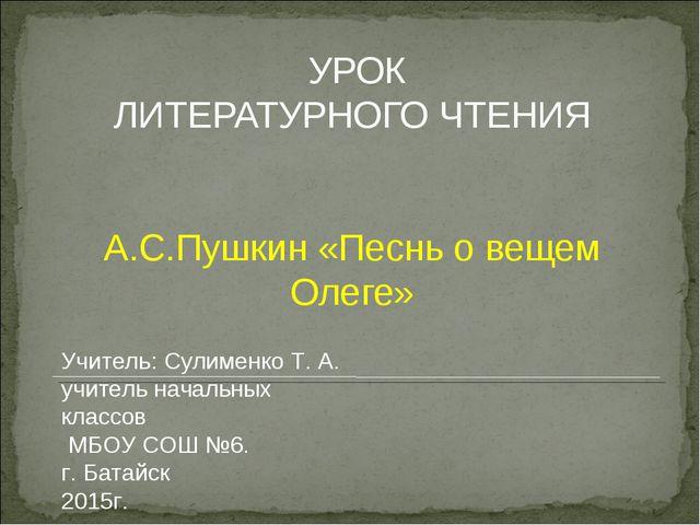 УРОК ЛИТЕРАТУРНОГО ЧТЕНИЯ А.С.Пушкин «Песнь о вещем Олеге» Учитель: Сулименк...