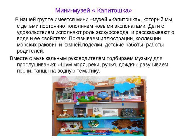 Мини-музей « Капитошка» В нашей группе имеется мини –музей «Капитошка», котор...
