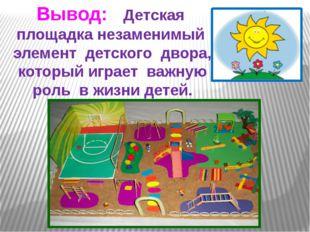 Вывод: Детская площадка незаменимый элемент детского двора, который играет ва