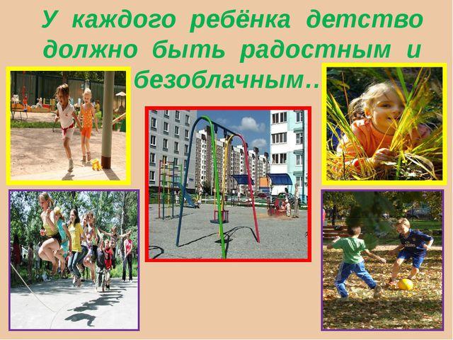У каждого ребёнка детство должно быть радостным и безоблачным…
