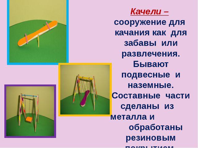 Качели – сооружение для качания как для забавы или развлечения. Бывают подвес...