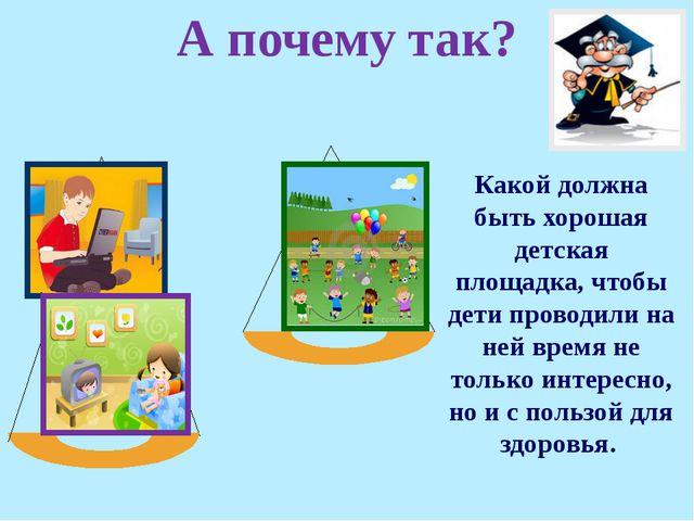 А почему так? Какой должна быть хорошая детская площадка, чтобы дети проводил...