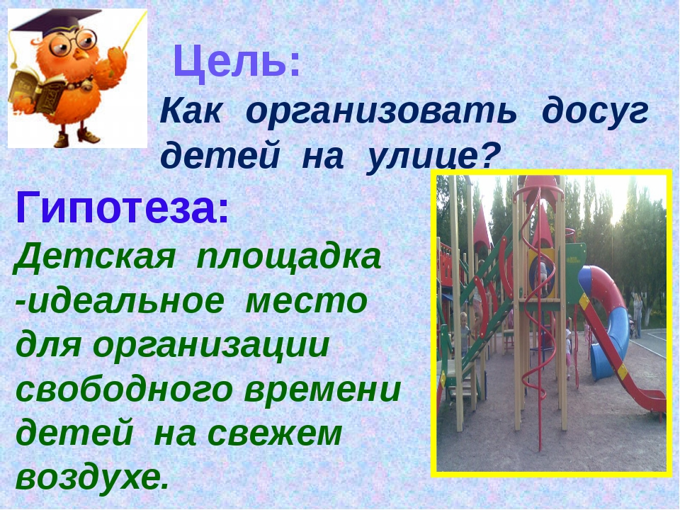 Цель: Как организовать досуг детей на улице? Гипотеза: Детская площадка -иде...