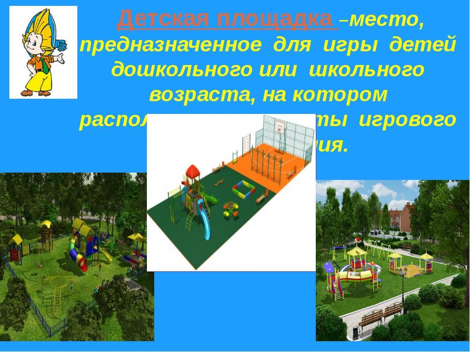 Детская площадка –место, предназначенное для игры детей дошкольного или школь...