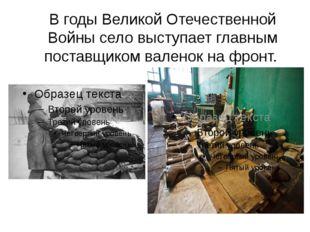 В годы Великой Отечественной Войны село выступает главным поставщиком валенок
