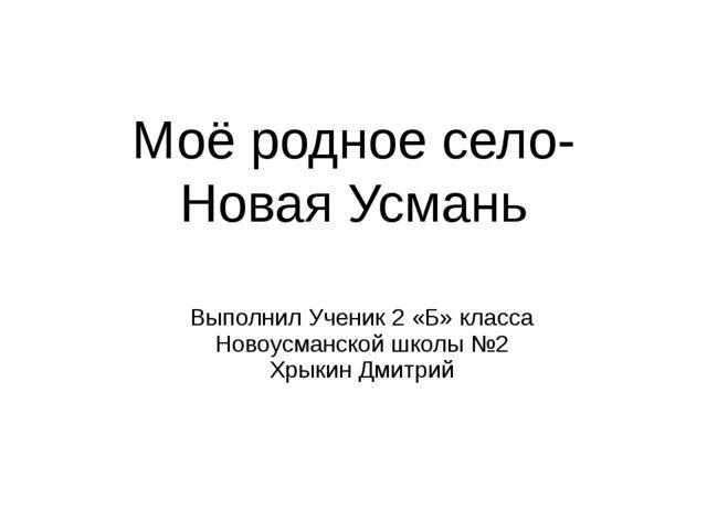 Моё родное село-Новая Усмань Выполнил Ученик 2 «Б» класса Новоусманской школы...