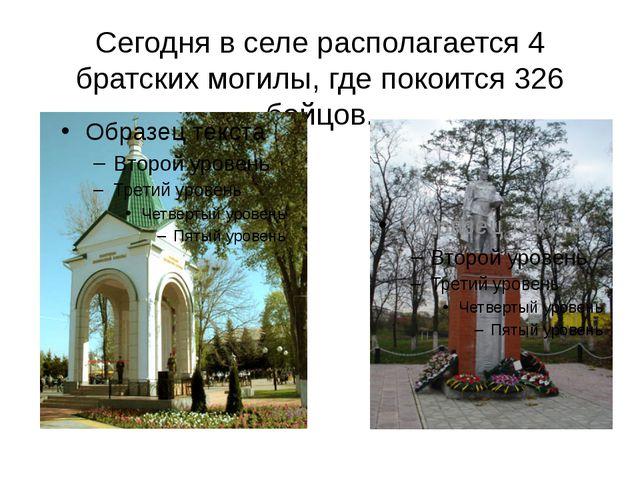 Сегодня в селе располагается 4 братских могилы, где покоится 326 бойцов.