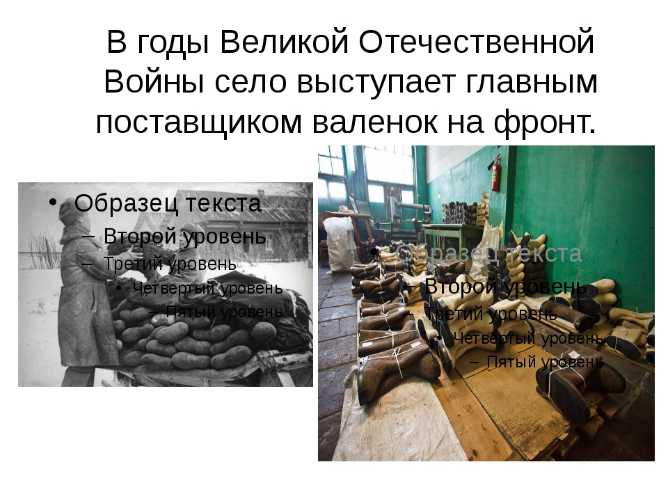 В годы Великой Отечественной Войны село выступает главным поставщиком валенок...