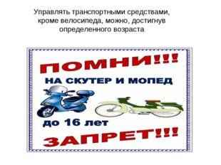 Управлять транспортными средствами, кроме велосипеда, можно, достигнув опреде