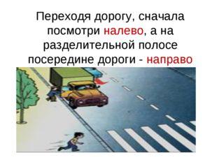 Переходя дорогу, сначала посмотри налево, а на разделительной полосе посереди