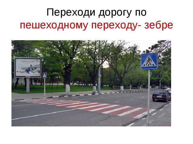 Переходи дорогу по пешеходному переходу- зебре