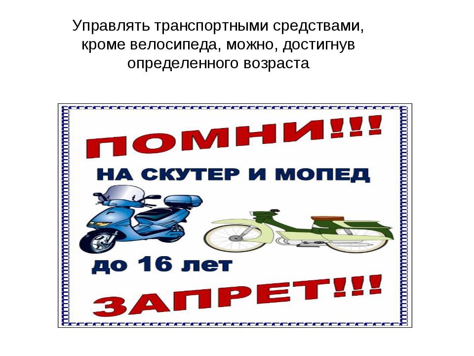Управлять транспортными средствами, кроме велосипеда, можно, достигнув опреде...