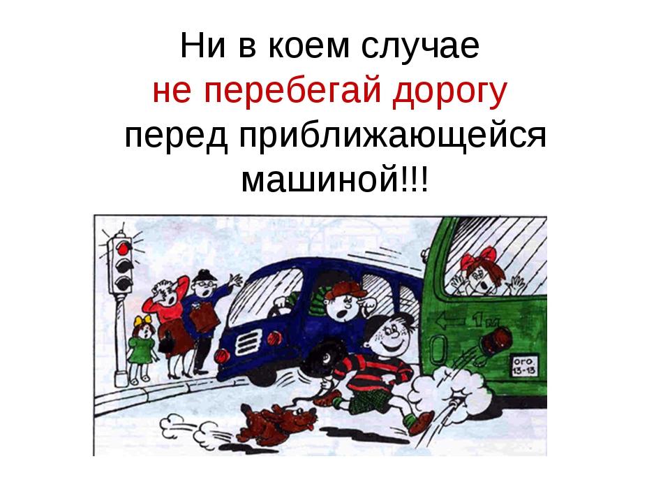Ни в коем случае не перебегай дорогу перед приближающейся машиной!!!