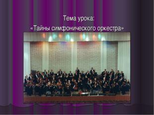 Тема урока: «Тайны симфонического оркестра»