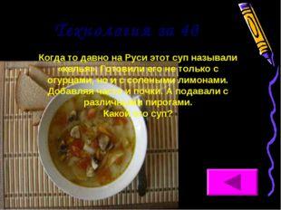 Технология за 40 Когда то давно на Руси этот суп называли «келья». Готовили е