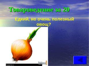 Товароведение за 20 Едкий, но очень полезный овощ?
