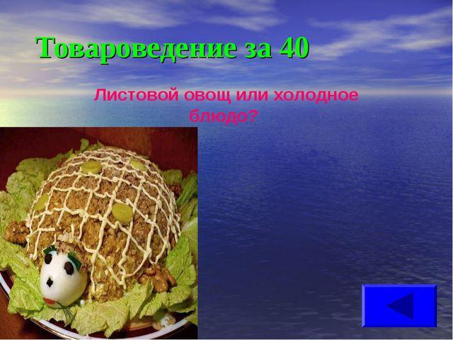 Товароведение за 40 Листовой овощ или холодное блюдо?