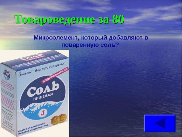 Товароведение за 80 Микроэлемент, который добавляют в поваренную соль?