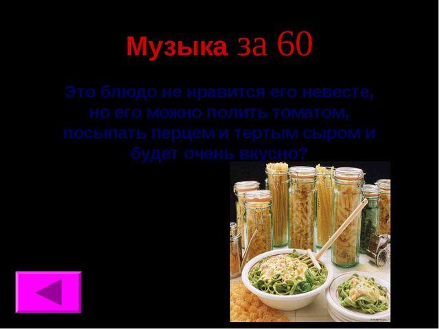 Музыка за 60 Это блюдо не нравится его невесте, но его можно полить томатом,...