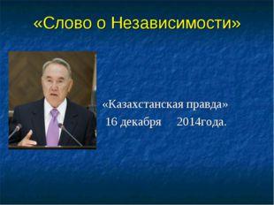 «Слово о Независимости» «Казахстанская правда» 16 декабря 2014года.