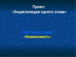 Проект «Энциклопедия одного слова» Работа над словом «Независимость»
