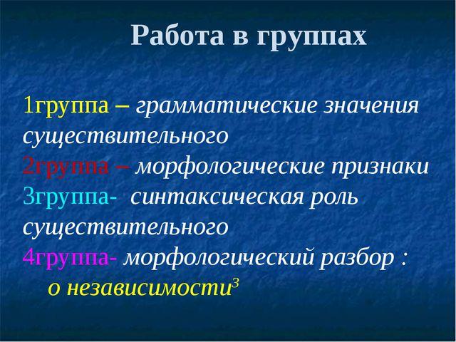 Работа в группах 1группа – грамматические значения существительного 2группа...