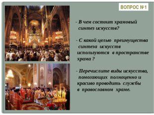 ВОПРОС №1 - В чем состоит храмовый синтез искусств? - С какой целью преимуще