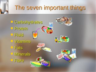 The seven important things Carbohydrates Protein Fluid Vitamins Fats Minerals
