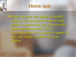 Home task Make up your own guide to healthy eating. You should write about fo