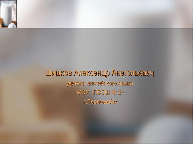 Шишков Александр Анатольевич, учитель английского языка МОУ «ПСОШ № 2» г.Перв...