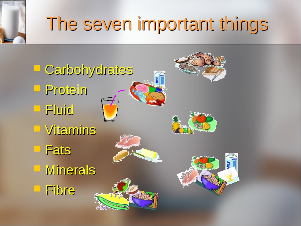 The seven important things Carbohydrates Protein Fluid Vitamins Fats Minerals...
