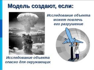 Модель создают, если: Исследование объекта опасно для окружающих Исследование