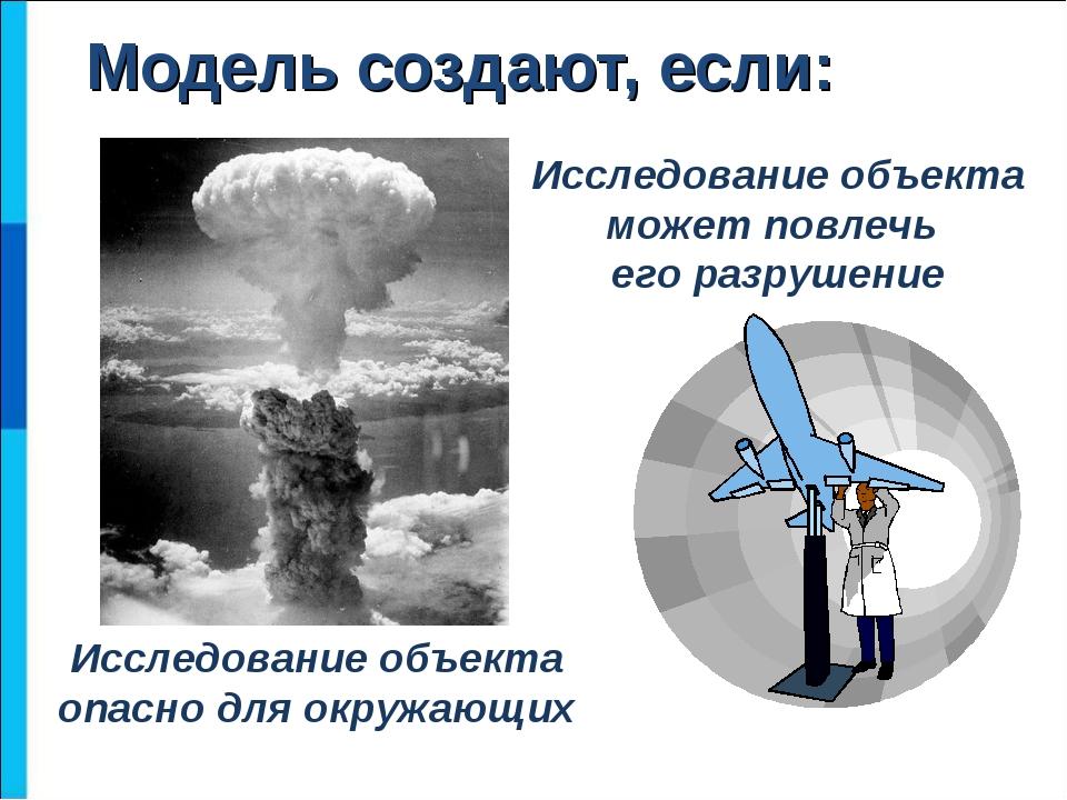 Модель создают, если: Исследование объекта опасно для окружающих Исследование...